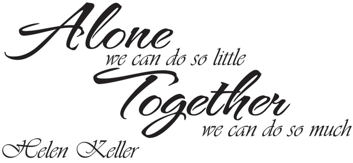 Alone we can do so little ,together we can do so much. Helen Keller